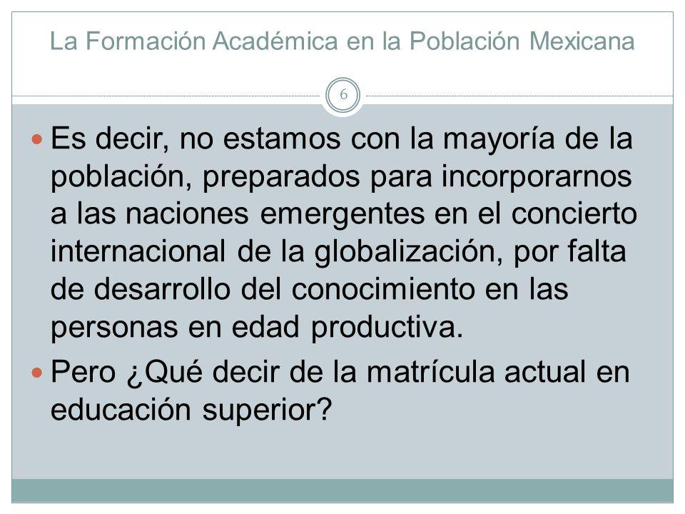 La Formación Académica en la Población Mexicana Es decir, no estamos con la mayoría de la población, preparados para incorporarnos a las naciones emer
