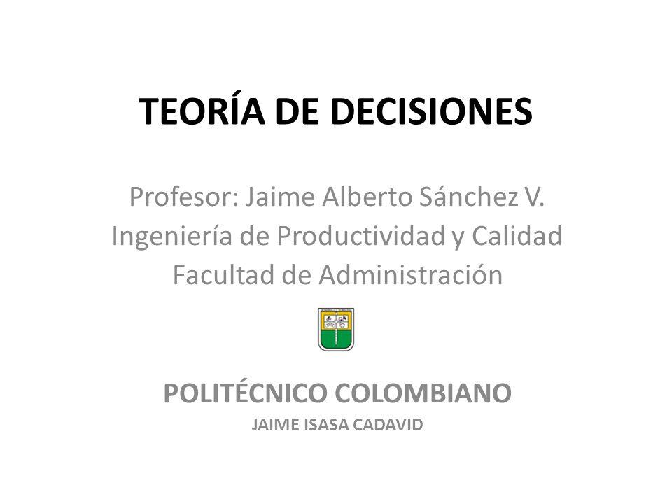 TEORÍA DE DECISIONES Profesor: Jaime Alberto Sánchez V. Ingeniería de Productividad y Calidad Facultad de Administración POLITÉCNICO COLOMBIANO JAIME