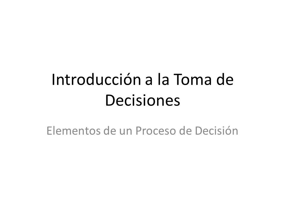 Introducción a la Toma de Decisiones Elementos de un Proceso de Decisión