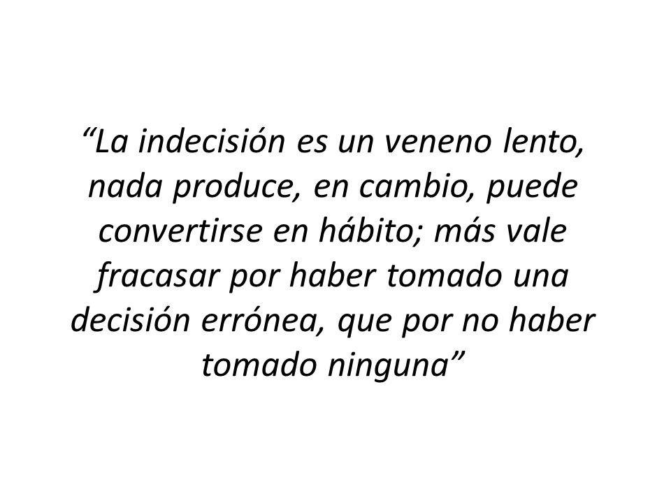 La indecisión es un veneno lento, nada produce, en cambio, puede convertirse en hábito; más vale fracasar por haber tomado una decisión errónea, que p