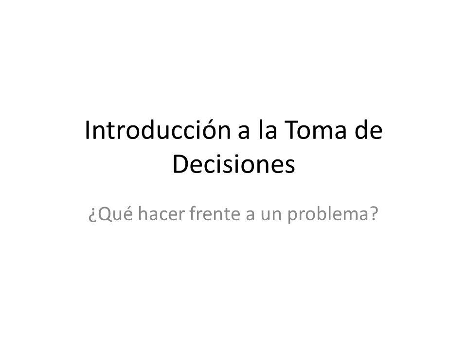 Introducción a la Toma de Decisiones ¿Qué hacer frente a un problema?