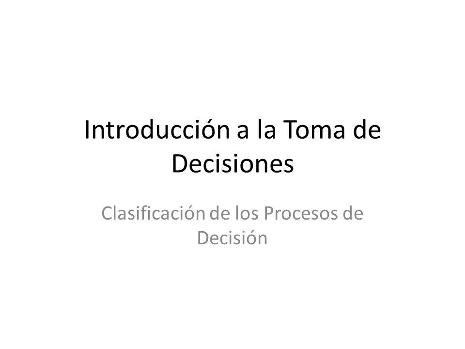 Introducción a la Toma de Decisiones Clasificación de los Procesos de Decisión