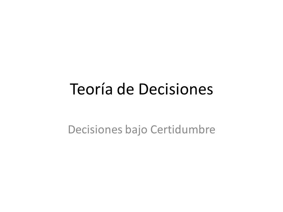 Teoría de Decisiones Decisiones bajo Certidumbre