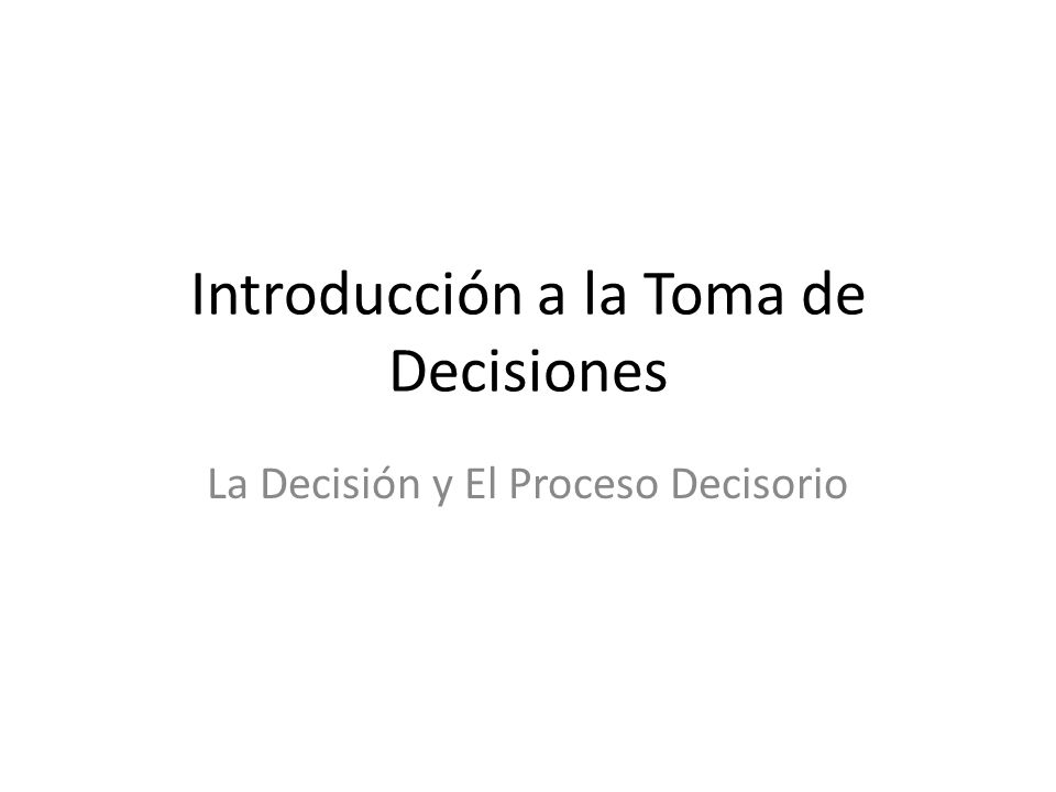 Introducción a la Toma de Decisiones La Decisión y El Proceso Decisorio