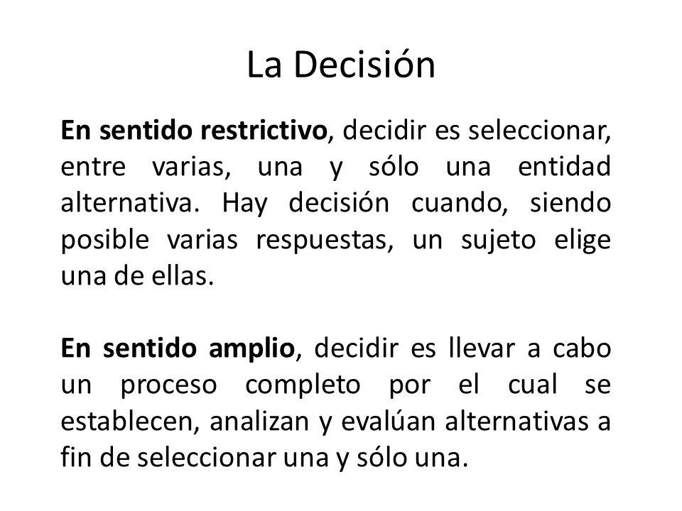 La Decisión En sentido restrictivo, decidir es seleccionar, entre varias, una y sólo una entidad alternativa. Hay decisión cuando, siendo posible vari