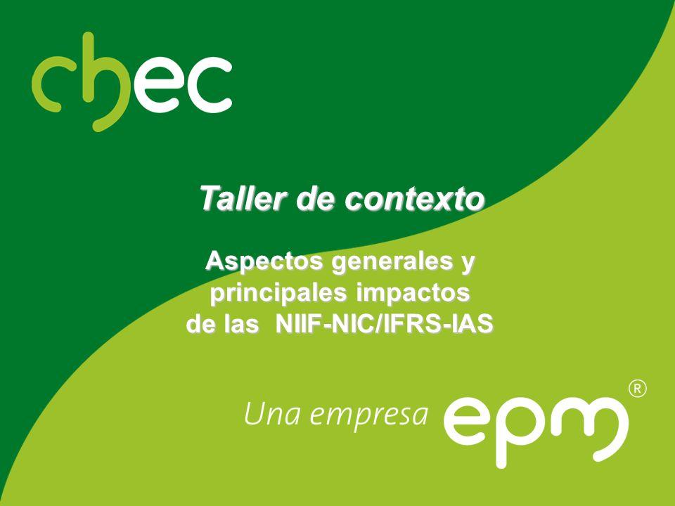 Centrales Hidroeléctricas de Caldas CHEC S.A. E.S.P. Taller de contexto Aspectos generales y principales impactos de las NIIF-NIC/IFRS-IAS