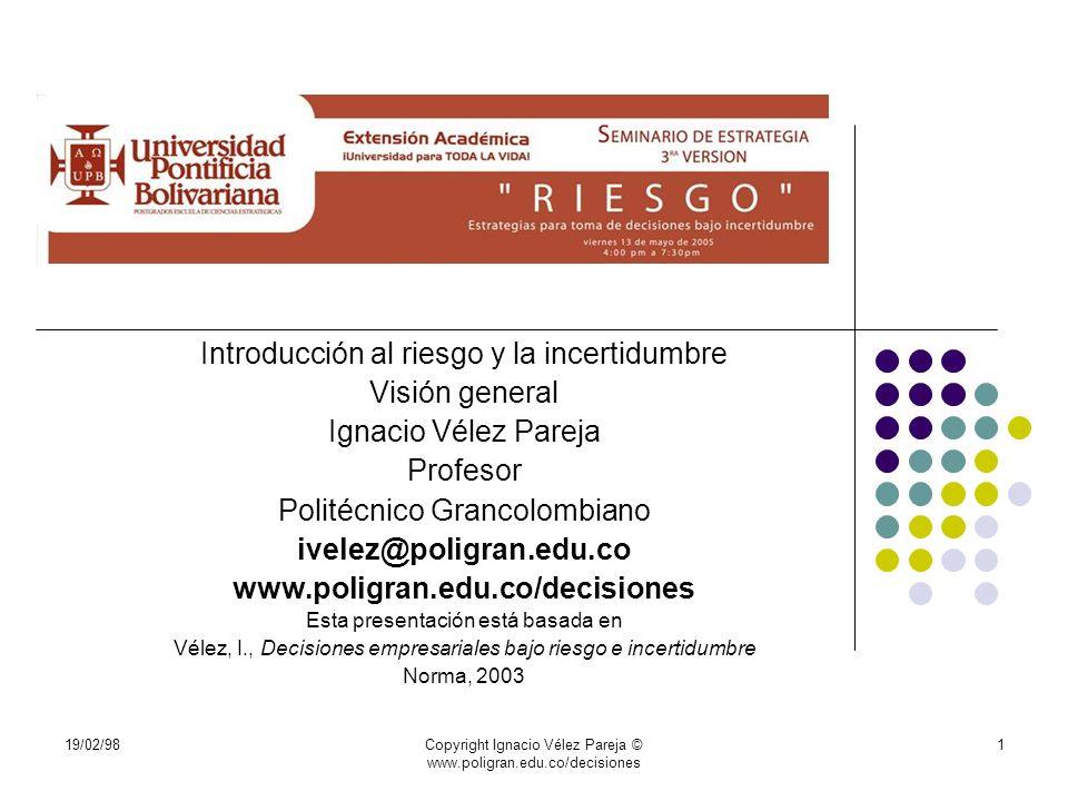 19/02/98Copyright Ignacio Vélez Pareja © www.poligran.edu.co/decisiones 1 Introducción al riesgo y la incertidumbre Visión general Ignacio Vélez Parej