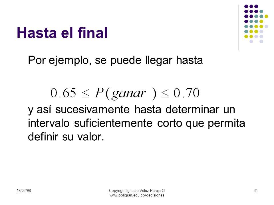 19/02/98Copyright Ignacio Vélez Pareja © www.poligran.edu.co/decisiones 31 Hasta el final Por ejemplo, se puede llegar hasta y así sucesivamente hasta
