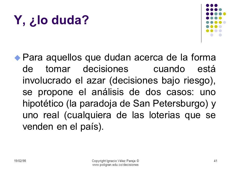 19/02/98Copyright Ignacio Vélez Pareja © www.poligran.edu.co/decisiones 41 Y, ¿lo duda? u Para aquellos que dudan acerca de la forma de tomar decision