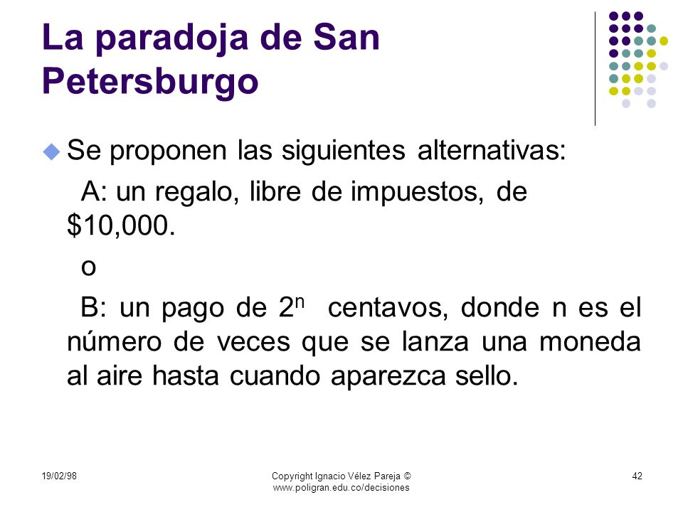 19/02/98Copyright Ignacio Vélez Pareja © www.poligran.edu.co/decisiones 42 La paradoja de San Petersburgo u Se proponen las siguientes alternativas: A