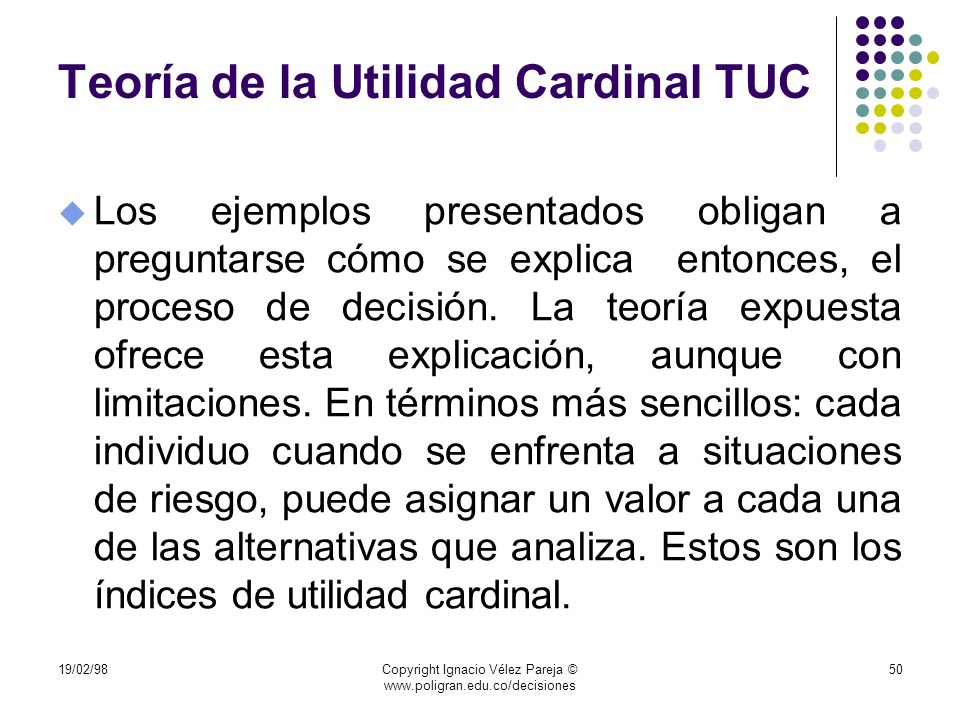 19/02/98Copyright Ignacio Vélez Pareja © www.poligran.edu.co/decisiones 50 Teoría de la Utilidad Cardinal TUC u Los ejemplos presentados obligan a pre