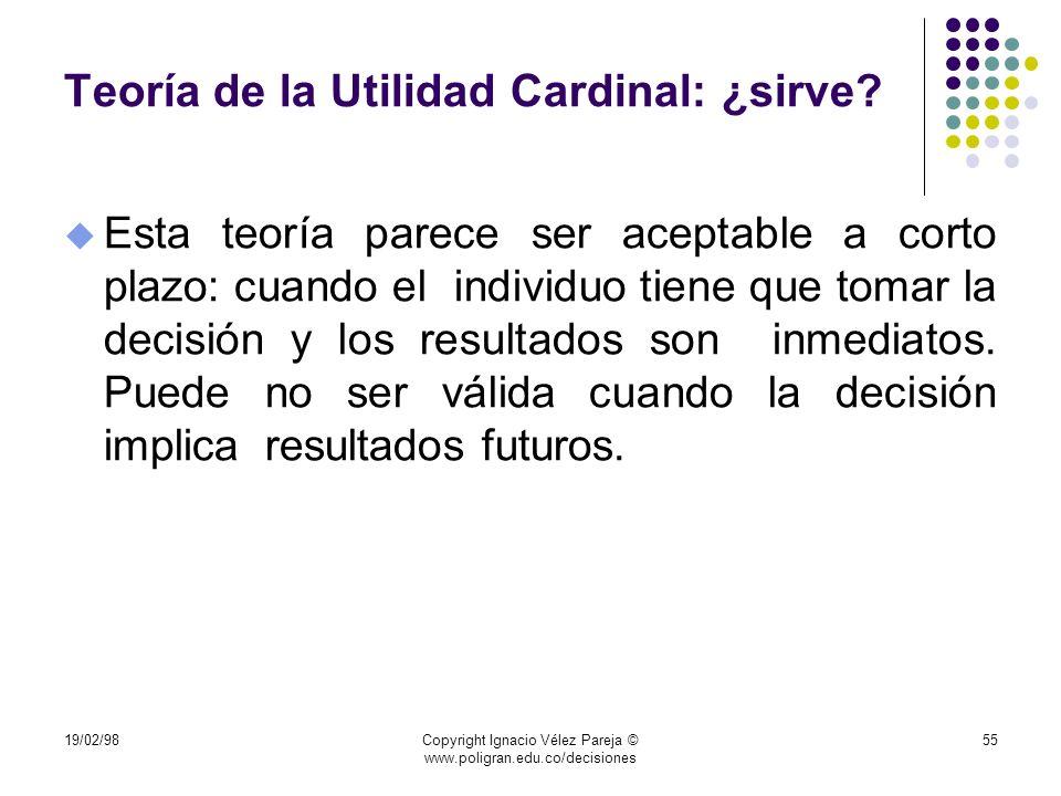 19/02/98Copyright Ignacio Vélez Pareja © www.poligran.edu.co/decisiones 55 Teoría de la Utilidad Cardinal: ¿sirve? u Esta teoría parece ser aceptable