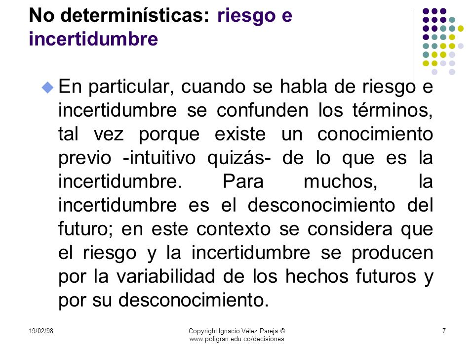 19/02/98Copyright Ignacio Vélez Pareja © www.poligran.edu.co/decisiones 68 Conclusión u En conclusión, el gerente debe visualizar la realidad como incierta y debe hacer el esfuerzo de tratar de asignar valores y probabilidades a los eventos posibles.