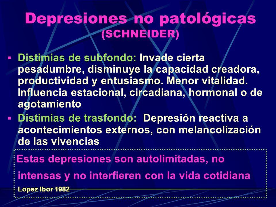 Depresiones no patológicas (SCHNEIDER) Distimias de subfondo: Invade cierta pesadumbre, disminuye la capacidad creadora, productividad y entusiasmo.