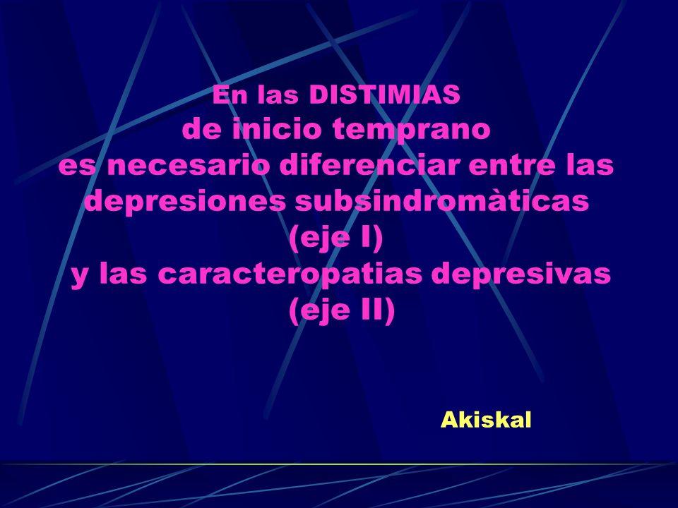 En las DISTIMIAS de inicio temprano es necesario diferenciar entre las depresiones subsindromàticas (eje I) y las caracteropatias depresivas (eje II) Akiskal
