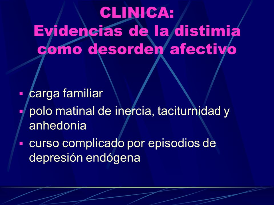 CLINICA: Evidencias de la distimia como desorden afectivo carga familiar polo matinal de inercia, taciturnidad y anhedonia curso complicado por episodios de depresión endógena