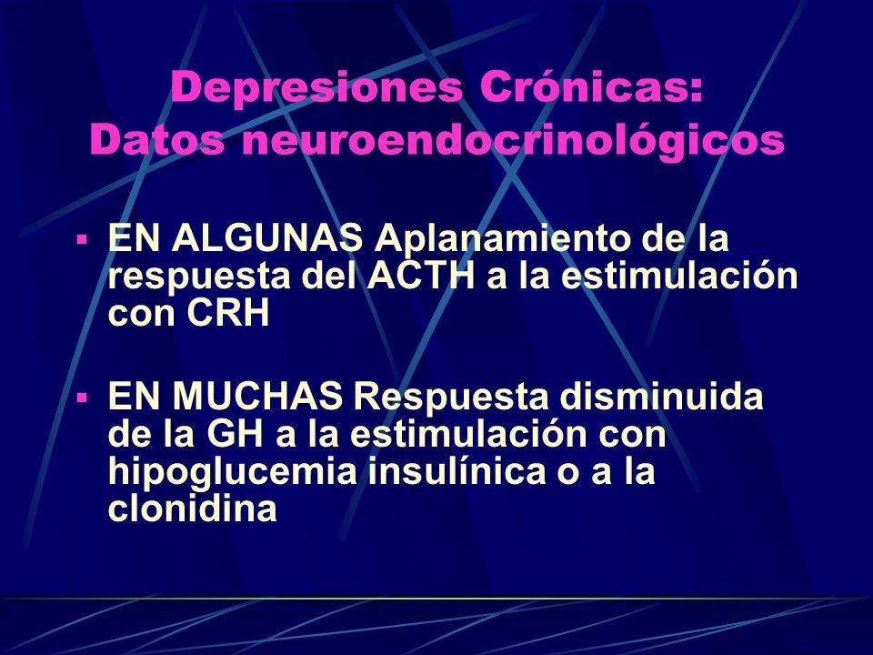 Depresiones Crónicas: Datos neuroendocrinológicos EN ALGUNAS Aplanamiento de la respuesta del ACTH a la estimulación con CRH EN MUCHAS Respuesta disminuida de la GH a la estimulación con hipoglucemia insulínica o a la clonidina