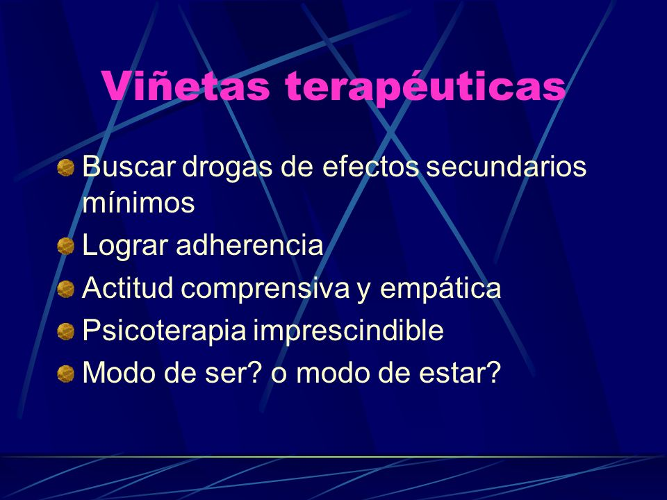 Viñetas terapéuticas Buscar drogas de efectos secundarios mínimos Lograr adherencia Actitud comprensiva y empática Psicoterapia imprescindible Modo de ser.