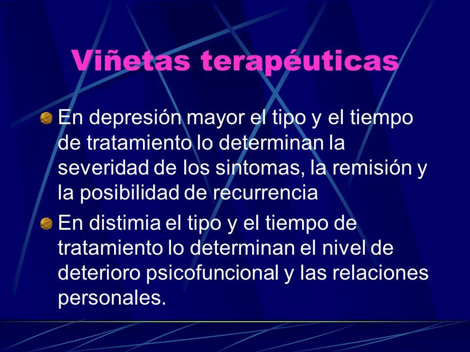 Viñetas terapéuticas En depresión mayor el tipo y el tiempo de tratamiento lo determinan la severidad de los sintomas, la remisión y la posibilidad de recurrencia En distimia el tipo y el tiempo de tratamiento lo determinan el nivel de deterioro psicofuncional y las relaciones personales.