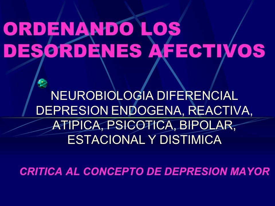 ORDENANDO LOS DESORDENES AFECTIVOS NEUROBIOLOGIA DIFERENCIAL DEPRESION ENDOGENA, REACTIVA, ATIPICA, PSICOTICA, BIPOLAR, ESTACIONAL Y DISTIMICA CRITICA AL CONCEPTO DE DEPRESION MAYOR