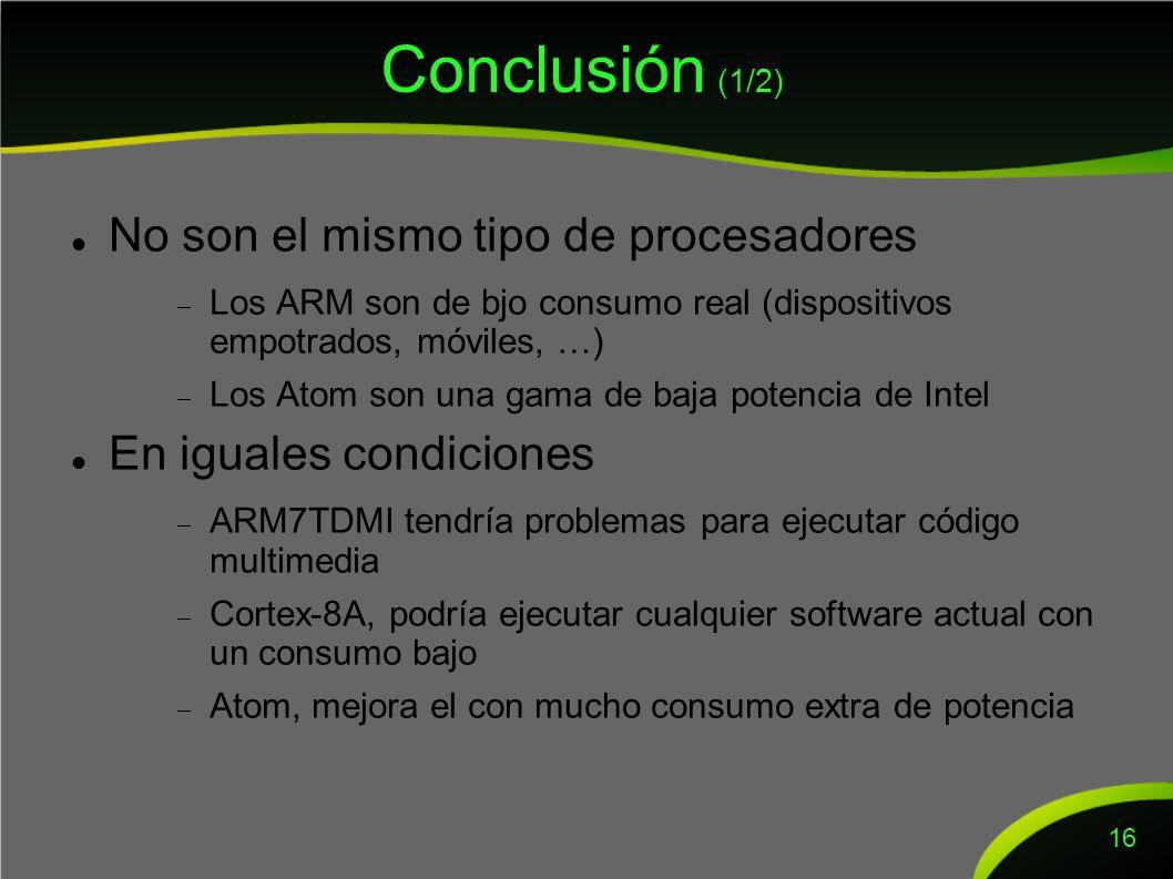 Conclusión (1/2) No son el mismo tipo de procesadores Los ARM son de bjo consumo real (dispositivos empotrados, móviles, …) Los Atom son una gama de baja potencia de Intel En iguales condiciones ARM7TDMI tendría problemas para ejecutar código multimedia Cortex-8A, podría ejecutar cualquier software actual con un consumo bajo Atom, mejora el con mucho consumo extra de potencia 16