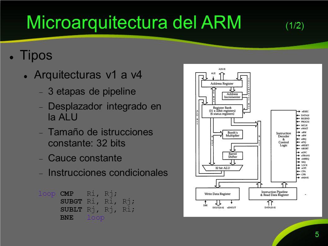 Microarquitectura del ARM (1/2) Tipos Arquitecturas v1 a v4 3 etapas de pipeline Desplazador integrado en la ALU Tamaño de istrucciones constante: 32 bits Cauce constante Instrucciones condicionales 5 loop CMP Ri, Rj; SUBGT Ri, Ri, Rj; SUBLT Rj, Rj, Ri; BNE loop