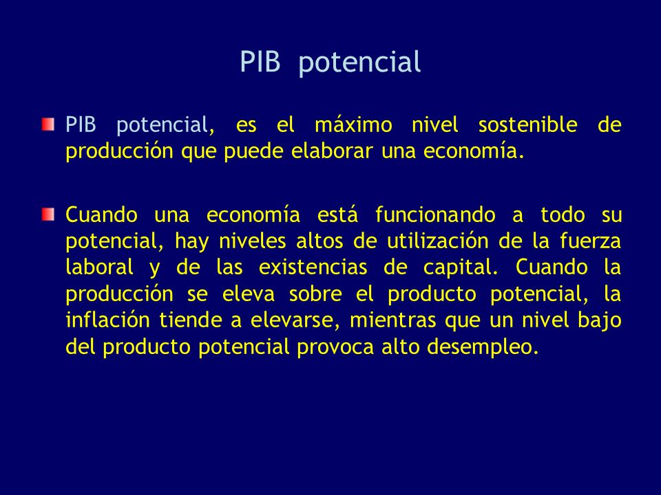 PIB potencial PIB potencial, es el máximo nivel sostenible de producción que puede elaborar una economía. Cuando una economía está funcionando a todo