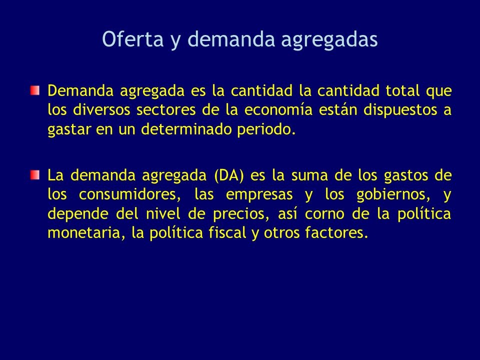 Oferta y demanda agregadas Demanda agregada es la cantidad la cantidad total que los diversos sectores de la economía están dispuestos a gastar en un