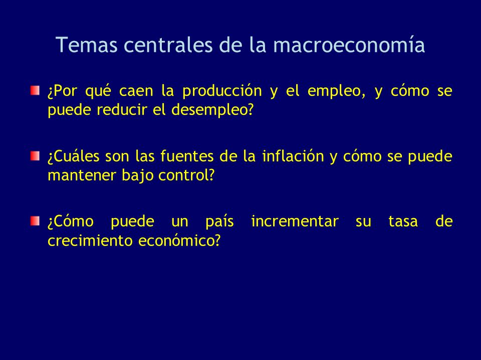 Temas centrales de la macroeconomía ¿Por qué caen la producción y el empleo, y cómo se puede reducir el desempleo? ¿Cuáles son las fuentes de la infla
