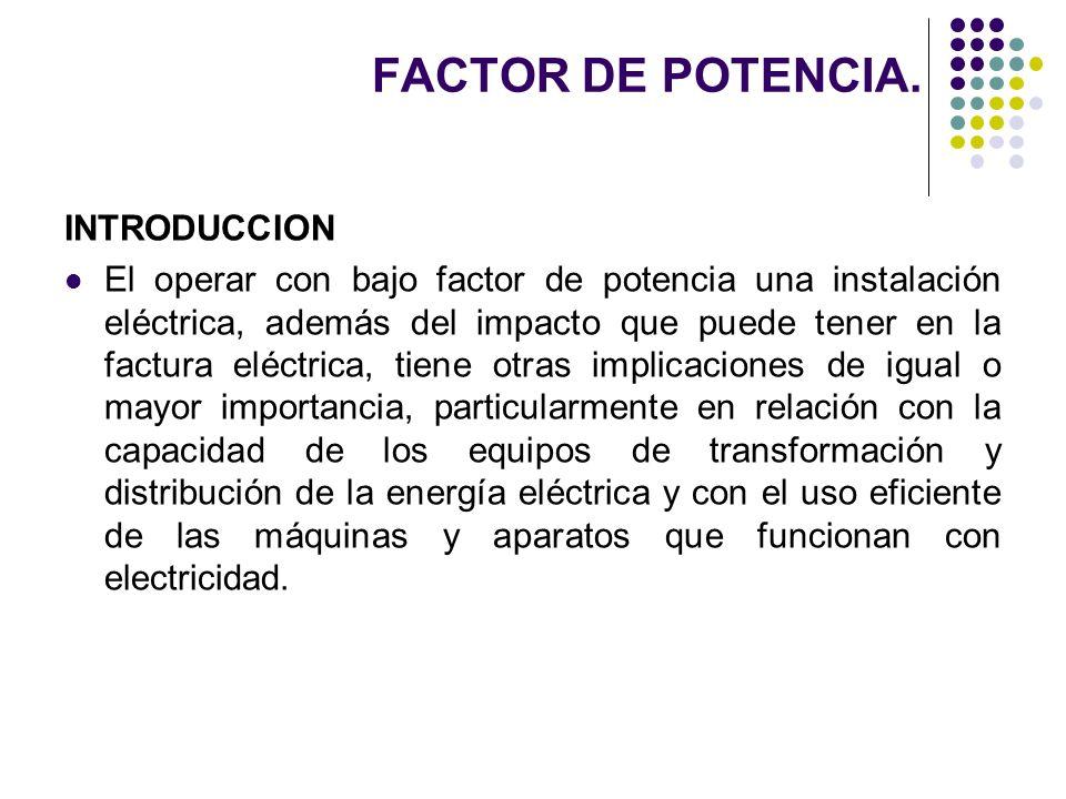 FACTOR DE POTENCIA. INTRODUCCION El operar con bajo factor de potencia una instalación eléctrica, además del impacto que puede tener en la factura elé