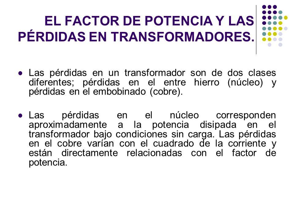 EL FACTOR DE POTENCIA Y LAS PÉRDIDAS EN TRANSFORMADORES. Las pérdidas en un transformador son de dos clases diferentes; pérdidas en el entre hierro (n