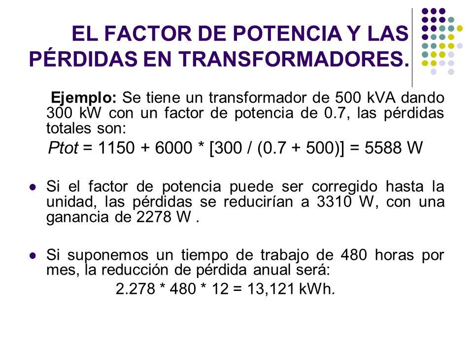 Ejemplo: Se tiene un transformador de 500 kVA dando 300 kW con un factor de potencia de 0.7, las pérdidas totales son: Ptot = 1150 + 6000 * [300 / (0.