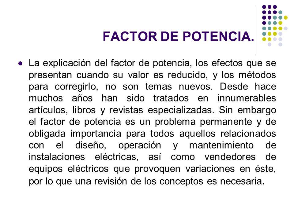 FACTOR DE POTENCIA. La explicación del factor de potencia, los efectos que se presentan cuando su valor es reducido, y los métodos para corregirlo, no