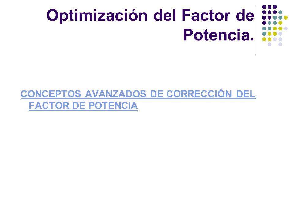 CONCEPTOS AVANZADOS DE CORRECCIÓN DEL FACTOR DE POTENCIACONCEPTOS AVANZADOS DE CORRECCIÓN DEL FACTOR DE POTENCIA Optimización del Factor de Potencia.