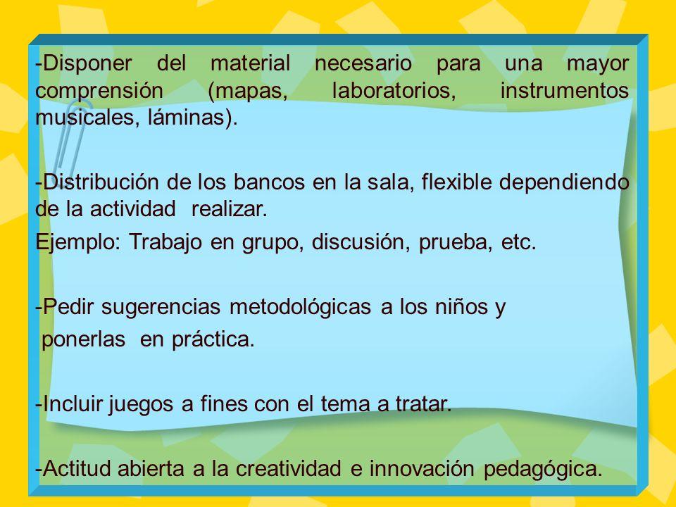 -Disponer del material necesario para una mayor comprensión (mapas, laboratorios, instrumentos musicales, láminas). -Distribución de los bancos en la