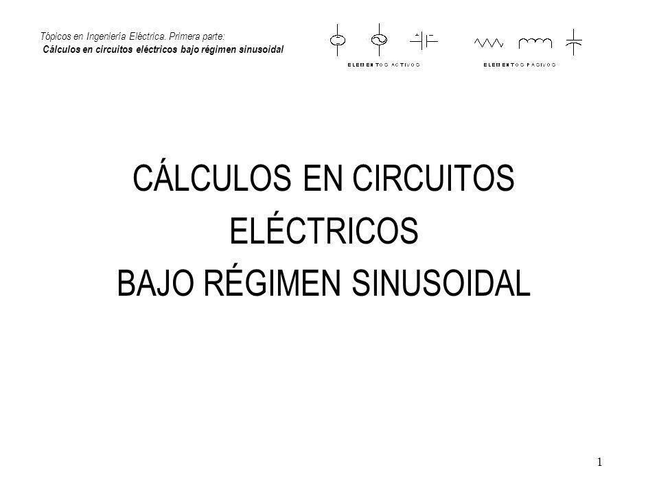 1 Tópicos en Ingeniería Eléctrica. Primera parte: Cálculos en circuitos eléctricos bajo régimen sinusoidal CÁLCULOS EN CIRCUITOS ELÉCTRICOS BAJO RÉGIM
