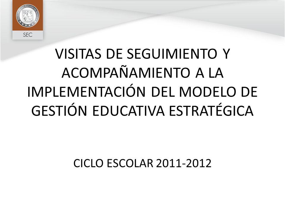 VISITAS DE SEGUIMIENTO Y ACOMPAÑAMIENTO A LA IMPLEMENTACIÓN DEL MODELO DE GESTIÓN EDUCATIVA ESTRATÉGICA CICLO ESCOLAR 2011-2012