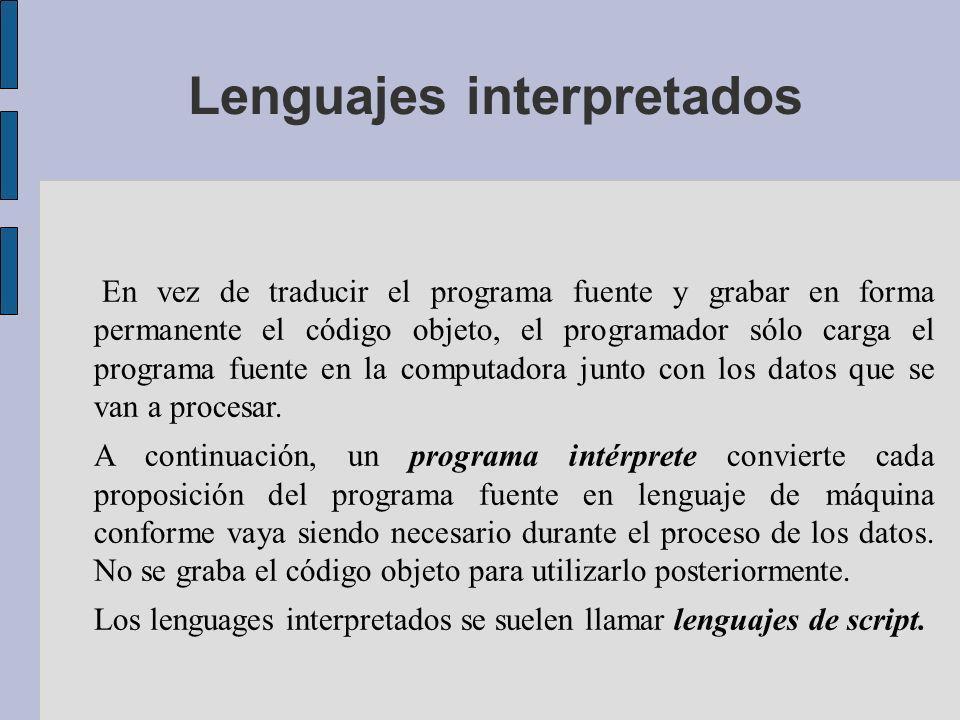Lenguajes interpretados En vez de traducir el programa fuente y grabar en forma permanente el código objeto, el programador sólo carga el programa fuente en la computadora junto con los datos que se van a procesar.