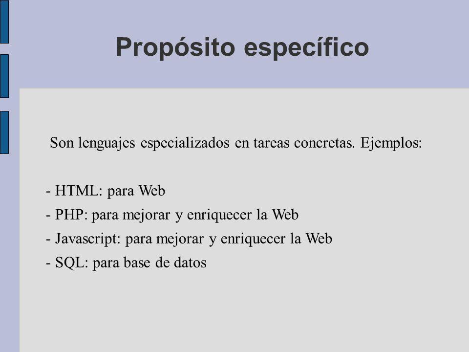 Propósito específico Son lenguajes especializados en tareas concretas. Ejemplos: - HTML: para Web - PHP: para mejorar y enriquecer la Web - Javascript