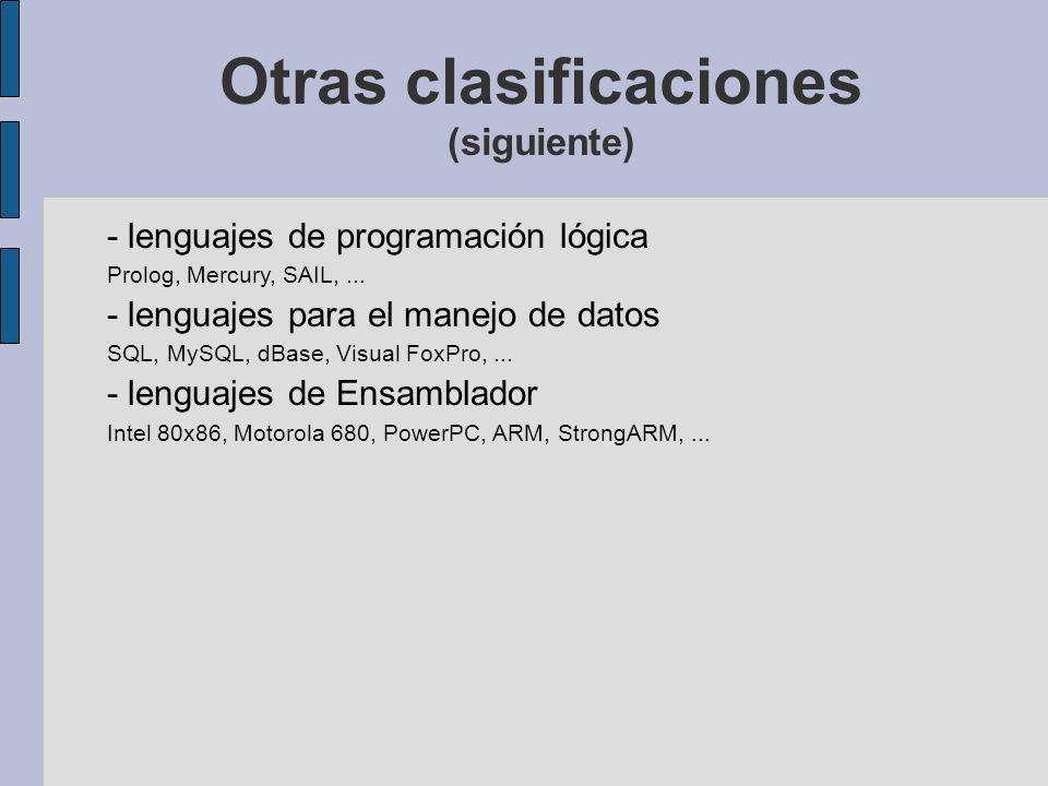 Otras clasificaciones (siguiente) - lenguajes de programación lógica Prolog, Mercury, SAIL,... - lenguajes para el manejo de datos SQL, MySQL, dBase,