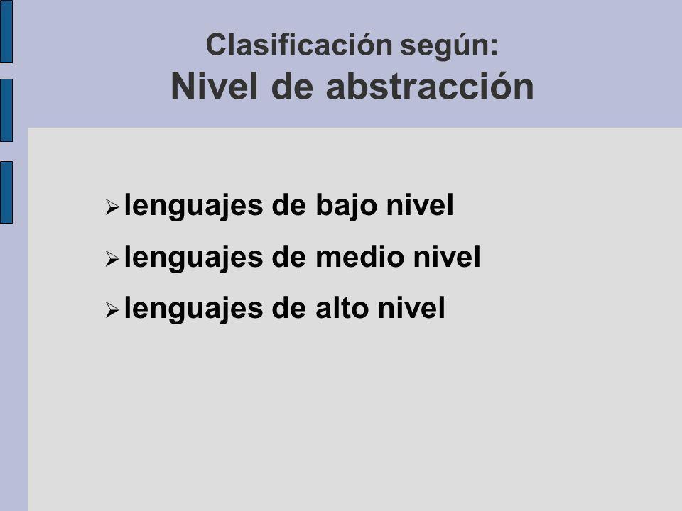 Clasificación según: Nivel de abstracción lenguajes de bajo nivel lenguajes de medio nivel lenguajes de alto nivel