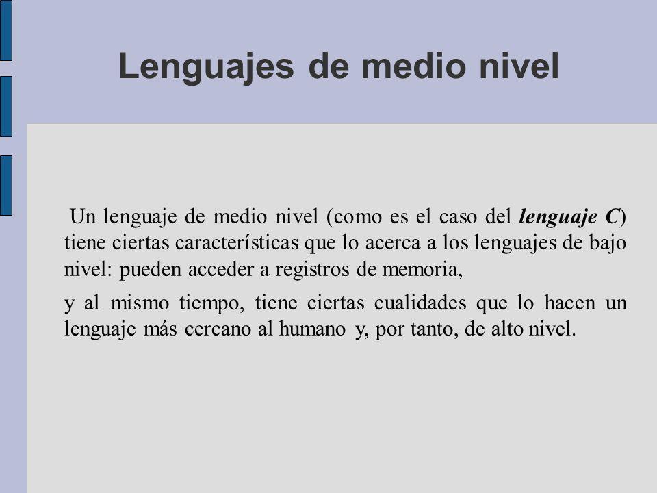 Lenguajes de medio nivel Un lenguaje de medio nivel (como es el caso del lenguaje C) tiene ciertas características que lo acerca a los lenguajes de bajo nivel: pueden acceder a registros de memoria, y al mismo tiempo, tiene ciertas cualidades que lo hacen un lenguaje más cercano al humano y, por tanto, de alto nivel.