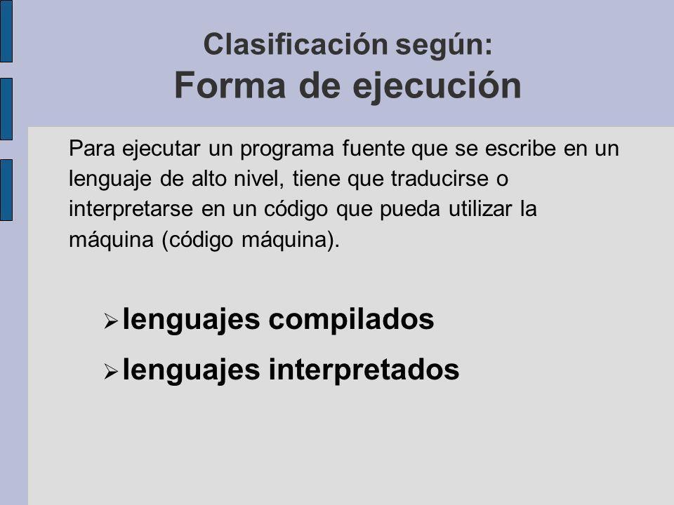 Clasificación según: Forma de ejecución Para ejecutar un programa fuente que se escribe en un lenguaje de alto nivel, tiene que traducirse o interpretarse en un código que pueda utilizar la máquina (código máquina).