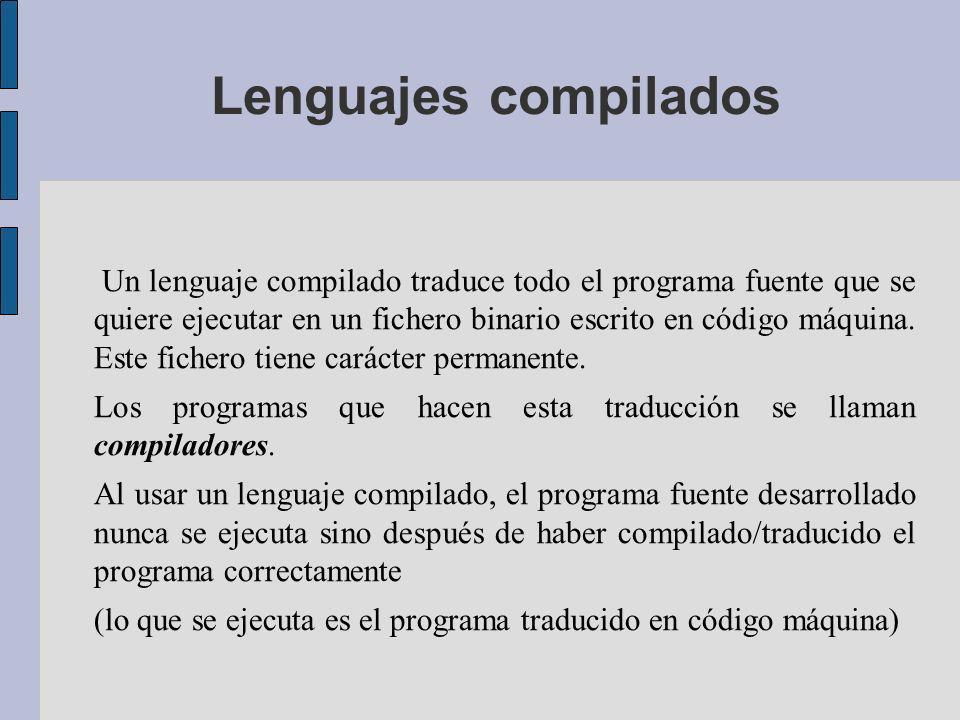 Lenguajes compilados Un lenguaje compilado traduce todo el programa fuente que se quiere ejecutar en un fichero binario escrito en código máquina.
