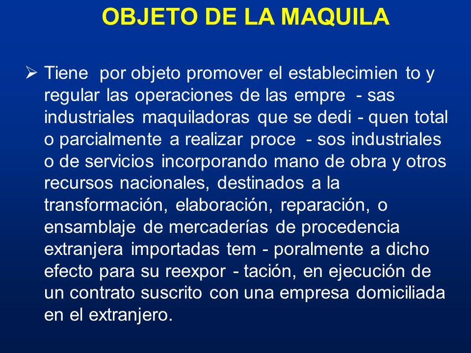 OBJETO DE LA MAQUILA Tiene por objeto promover el establecimien to y regular las operaciones de las empre - sas industriales maquiladoras que se dedi