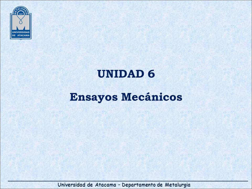 Universidad de Atacama – Departamento de Metalurgia UNIDAD 6 Ensayos Mecánicos