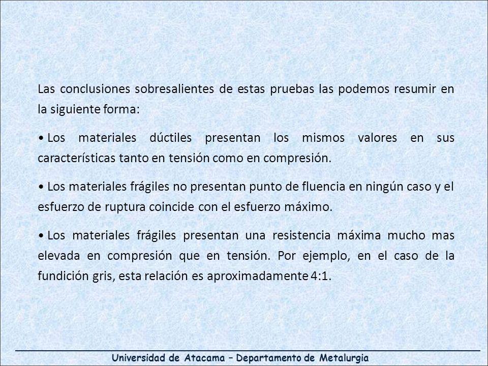 Universidad de Atacama – Departamento de Metalurgia Las conclusiones sobresalientes de estas pruebas las podemos resumir en la siguiente forma: Los materiales dúctiles presentan los mismos valores en sus características tanto en tensión como en compresión.