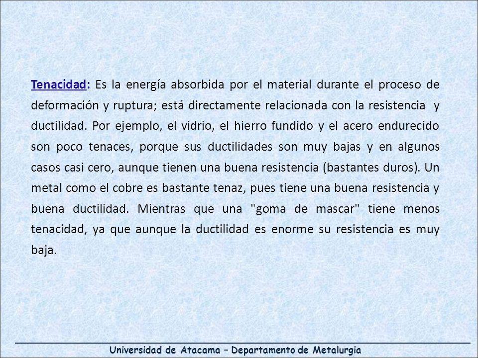 Universidad de Atacama – Departamento de Metalurgia Tenacidad: Es la energía absorbida por el material durante el proceso de deformación y ruptura; está directamente relacionada con la resistencia y ductilidad.