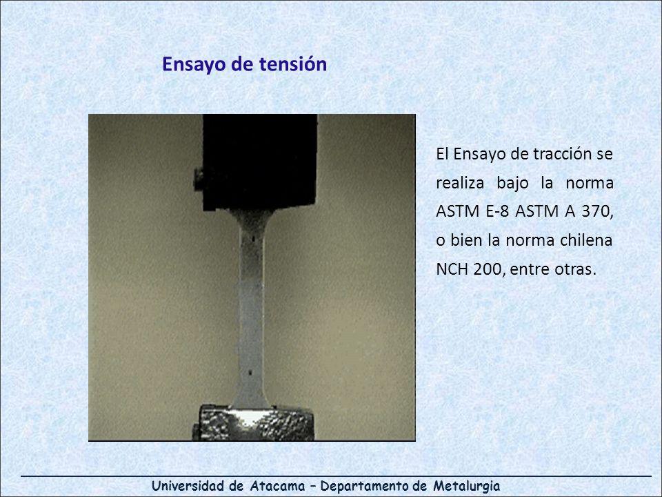 Universidad de Atacama – Departamento de Metalurgia Ensayo de tensión El Ensayo de tracción se realiza bajo la norma ASTM E-8 ASTM A 370, o bien la norma chilena NCH 200, entre otras.