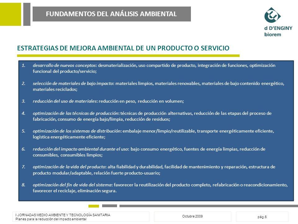 FUNDAMENTOS DEL ANÁLISIS AMBIENTAL I JORNADAS MEDIO AMBIENTE Y TECNOLOGÍA SANITARIA Planes para la reducción del impacto ambiental Octubre 2009 pág.6 ESTRATEGIAS DE MEJORA AMBIENTAL DE UN PRODUCTO O SERVICIO 1.desarrollo de nuevos conceptos: desmaterialización, uso compartido de producto, integración de funciones, optimización funcional del producto/servicio; 2.selección de materiales de bajo impacto: materiales limpios, materiales renovables, materiales de bajo contenido energético, materiales reciclados; 3.reducción del uso de materiales: reducción en peso, reducción en volumen; 4.optimización de las técnicas de producción: técnicas de producción alternativas, reducción de las etapas del proceso de fabricación, consumo de energía bajo/limpia, reducción de residuos; 5.optimización de los sistemas de distribución: embalaje menor/limpio/reutilizable, transporte energéticamente eficiente, logística energéticamente eficiente; 6.reducción del impacto ambiental durante el uso: bajo consumo energético, fuentes de energía limpias, reducción de consumibles, consumibles limpios; 7.optimización de la vida del producto: alta fiabilidad y durabilidad, facilidad de mantenimiento y reparación, estructura de producto modular/adaptable, relación fuerte producto-usuario; 8.optimización del fin de vida del sistema: favorecer la reutilización del producto completo, refabricación o reacondicionamiento, favorecer el reciclaje, eliminación segura.